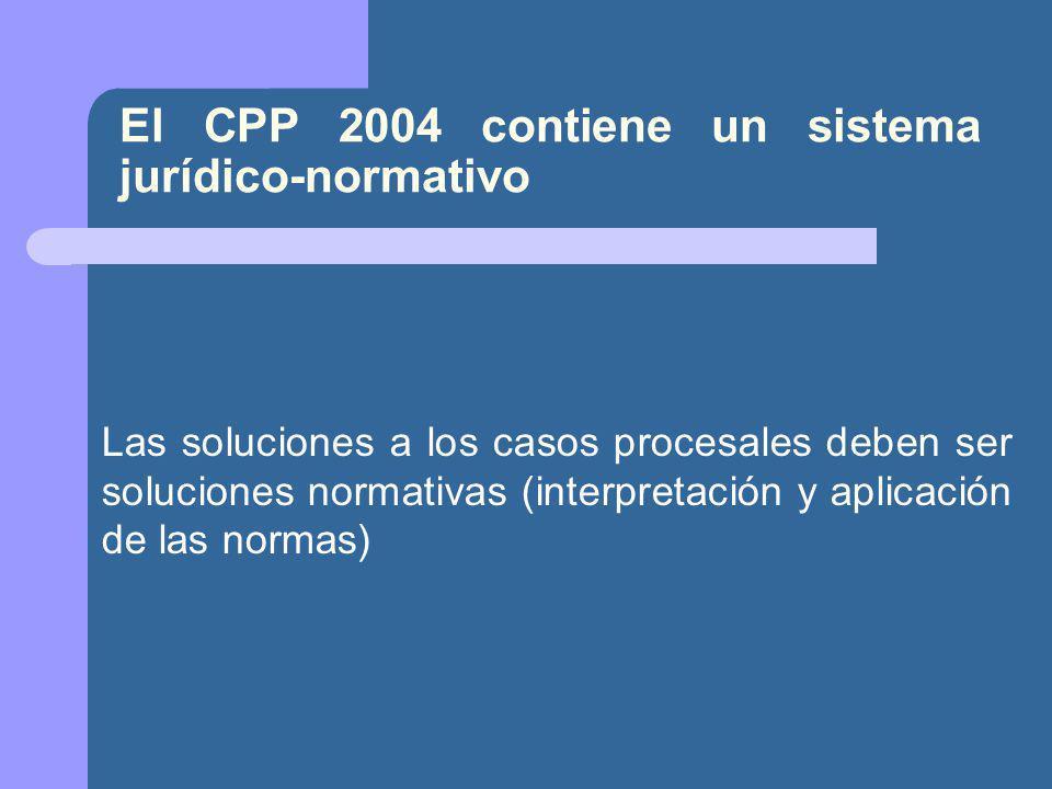 El CPP 2004 contiene un sistema jurídico-normativo Las soluciones a los casos procesales deben ser soluciones normativas (interpretación y aplicación de las normas)