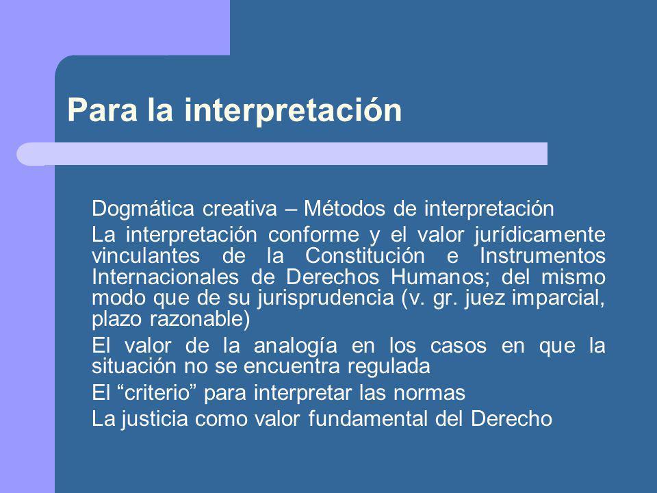 Para la interpretación Dogmática creativa – Métodos de interpretación La interpretación conforme y el valor jurídicamente vinculantes de la Constitución e Instrumentos Internacionales de Derechos Humanos; del mismo modo que de su jurisprudencia (v.