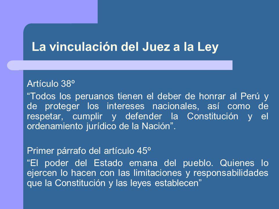 La vinculación del Juez a la Ley Artículo 38º Todos los peruanos tienen el deber de honrar al Perú y de proteger los intereses nacionales, así como de respetar, cumplir y defender la Constitución y el ordenamiento jurídico de la Nación.