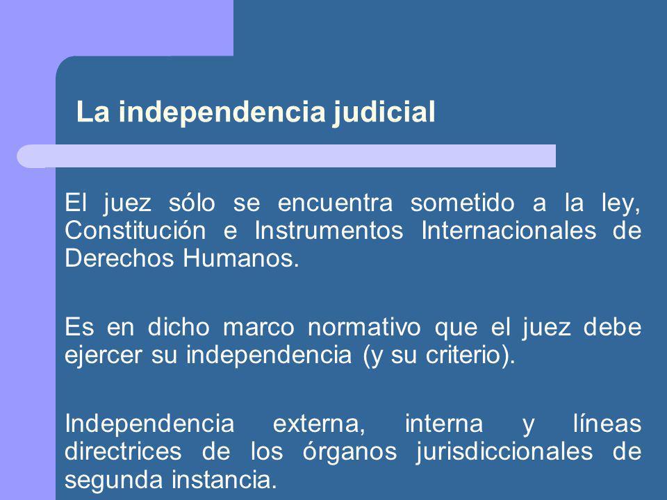 La independencia judicial El juez sólo se encuentra sometido a la ley, Constitución e Instrumentos Internacionales de Derechos Humanos.