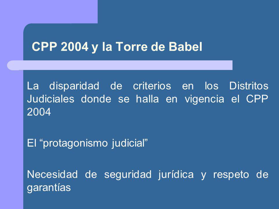 CPP 2004 y la Torre de Babel La disparidad de criterios en los Distritos Judiciales donde se halla en vigencia el CPP 2004 El protagonismo judicial Necesidad de seguridad jurídica y respeto de garantías
