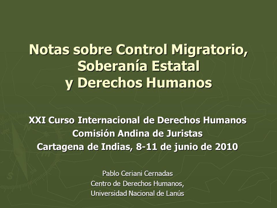 Notas sobre Control Migratorio, Soberanía Estatal y Derechos Humanos XXI Curso Internacional de Derechos Humanos Comisión Andina de Juristas Cartagena