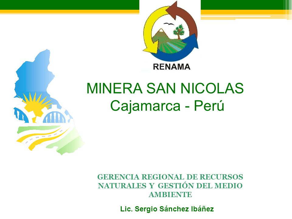 GERENCIA REGIONAL DE RECURSOS NATURALES Y GESTIÓN DEL MEDIO AMBIENTE Lic. Sergio Sánchez Ibáñez MINERA SAN NICOLAS Cajamarca - Perú