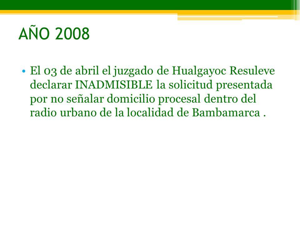 AÑO 2008 El 03 de abril el juzgado de Hualgayoc Resuleve declarar INADMISIBLE la solicitud presentada por no señalar domicilio procesal dentro del rad