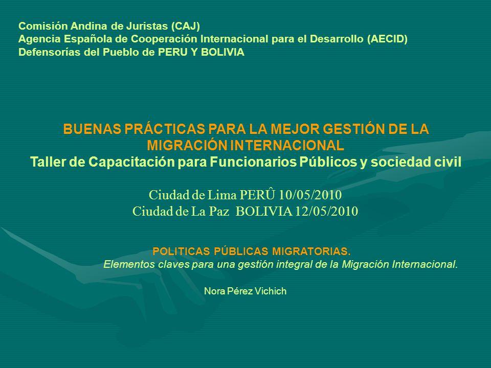 Comisión Andina de Juristas (CAJ) Agencia Española de Cooperación Internacional para el Desarrollo (AECID) Defensorías del Pueblo de PERU Y BOLIVIA BUENAS PRÁCTICAS PARA LA MEJOR GESTIÓN DE LA MIGRACIÓN INTERNACIONAL Taller de Capacitación para Funcionarios Públicos y sociedad civil Ciudad de Lima PERÛ 10/05/2010 Ciudad de La Paz BOLIVIA 12/05/2010 POLITICAS PÚBLICAS MIGRATORIAS.