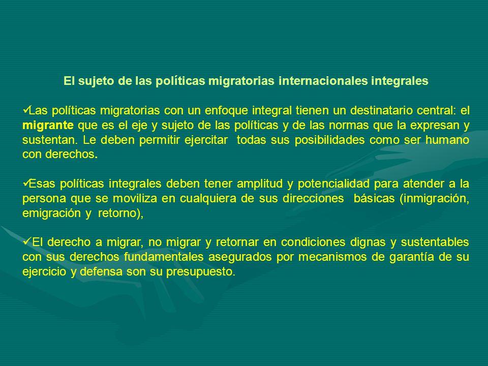 El sujeto de las políticas migratorias internacionales integrales Las políticas migratorias con un enfoque integral tienen un destinatario central: el migrante que es el eje y sujeto de las políticas y de las normas que la expresan y sustentan.