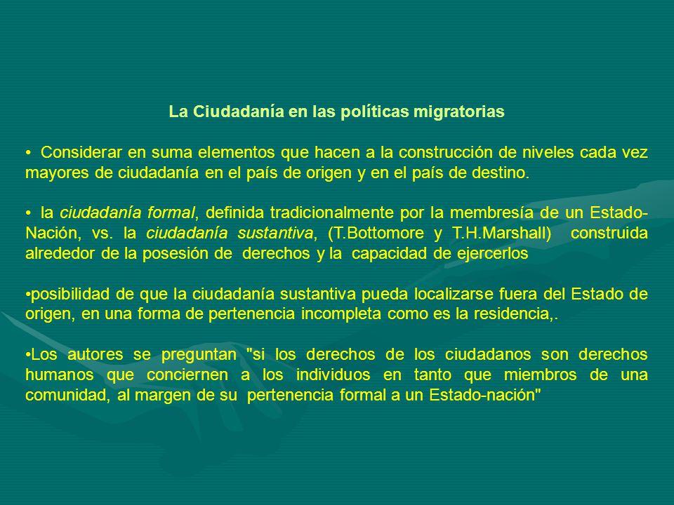 La Ciudadanía en las políticas migratorias Considerar en suma elementos que hacen a la construcción de niveles cada vez mayores de ciudadanía en el país de origen y en el país de destino.