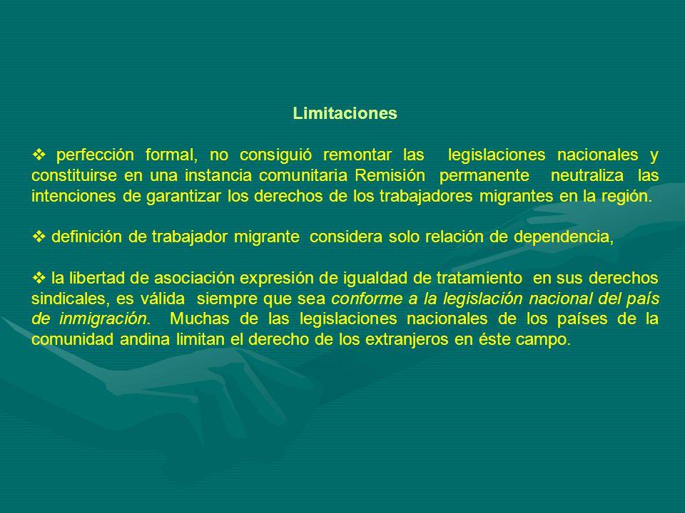 Limitaciones perfección formal, no consiguió remontar las legislaciones nacionales y constituirse en una instancia comunitaria Remisión permanente neutraliza las intenciones de garantizar los derechos de los trabajadores migrantes en la región.