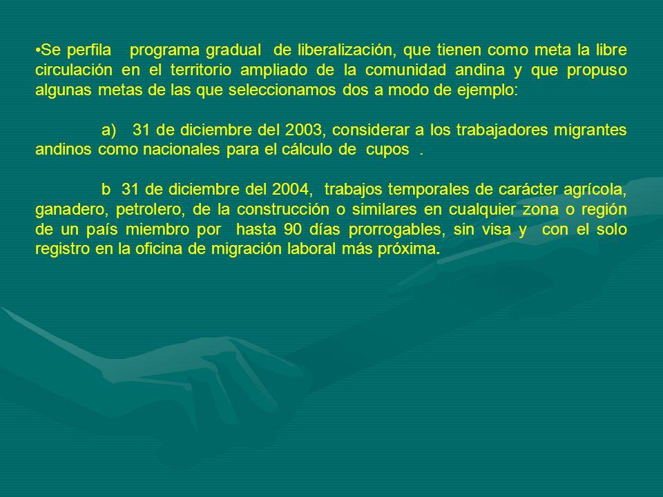 Se perfila programa gradual de liberalización, que tienen como meta la libre circulación en el territorio ampliado de la comunidad andina y que propuso algunas metas de las que seleccionamos dos a modo de ejemplo: a) 31 de diciembre del 2003, considerar a los trabajadores migrantes andinos como nacionales para el cálculo de cupos.