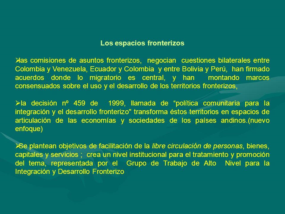 Los espacios fronterizos las comisiones de asuntos fronterizos, negocian cuestiones bilaterales entre Colombia y Venezuela, Ecuador y Colombia y entre Bolivia y Perú, han firmado acuerdos donde lo migratorio es central, y han montando marcos consensuados sobre el uso y el desarrollo de los territorios fronterizos, la decisión nº 459 de 1999, llamada de política comunitaria para la integración y el desarrollo fronterizo transforma éstos territorios en espacios de articulación de las economías y sociedades de los países andinos.(nuevo enfoque) Se plantean objetivos de facilitación de la libre circulación de personas, bienes, capitales y servicios ; crea un nivel institucional para el tratamiento y promoción del tema, representada por el Grupo de Trabajo de Alto Nivel para la Integración y Desarrollo Fronterizo