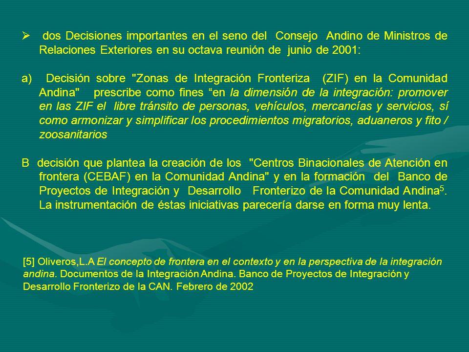 dos Decisiones importantes en el seno del Consejo Andino de Ministros de Relaciones Exteriores en su octava reunión de junio de 2001: a) Decisión sobre Zonas de Integración Fronteriza (ZIF) en la Comunidad Andina prescribe como fines en la dimensión de la integración: promover en las ZIF el libre tránsito de personas, vehículos, mercancías y servicios, sí como armonizar y simplificar los procedimientos migratorios, aduaneros y fito / zoosanitarios B decisión que plantea la creación de los Centros Binacionales de Atención en frontera (CEBAF) en la Comunidad Andina y en la formación del Banco de Proyectos de Integración y Desarrollo Fronterizo de la Comunidad Andina 5.