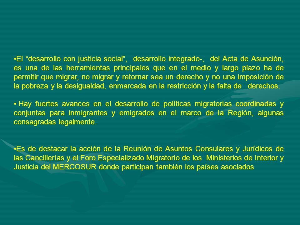 El desarrollo con justicia social, desarrollo integrado-, del Acta de Asunción, es una de las herramientas principales que en el medio y largo plazo ha de permitir que migrar, no migrar y retornar sea un derecho y no una imposición de la pobreza y la desigualdad, enmarcada en la restricción y la falta de derechos.
