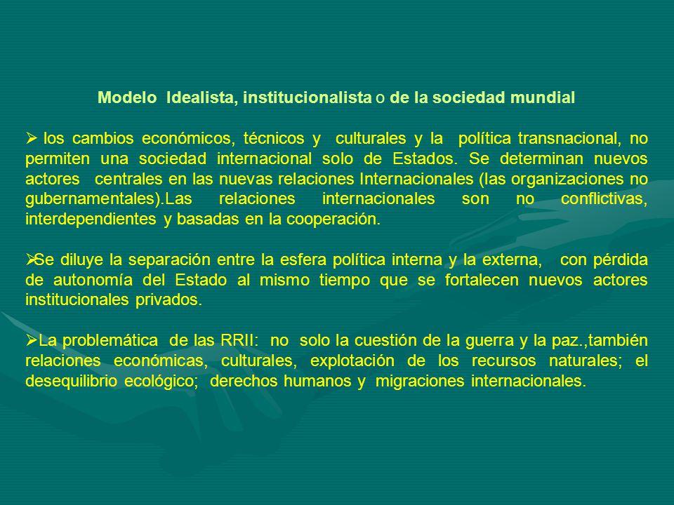 Modelo Idealista, institucionalista o de la sociedad mundial los cambios económicos, técnicos y culturales y la política transnacional, no permiten una sociedad internacional solo de Estados.