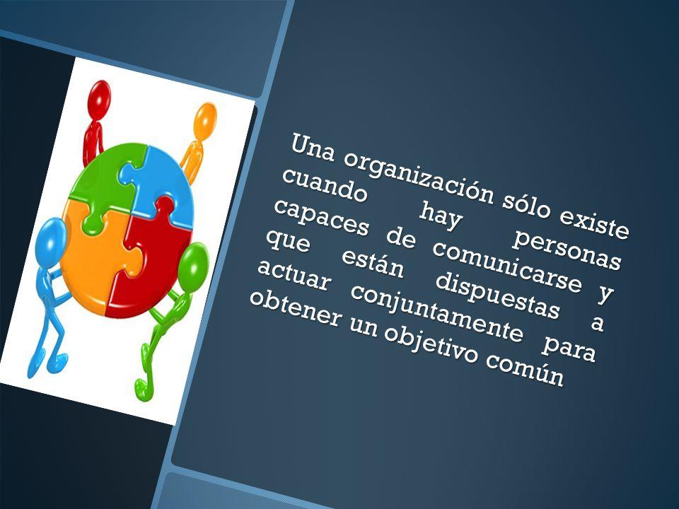 Una organización sólo existe cuando hay personas capaces de comunicarse y que están dispuestas a actuar conjuntamente para obtener un objetivo común