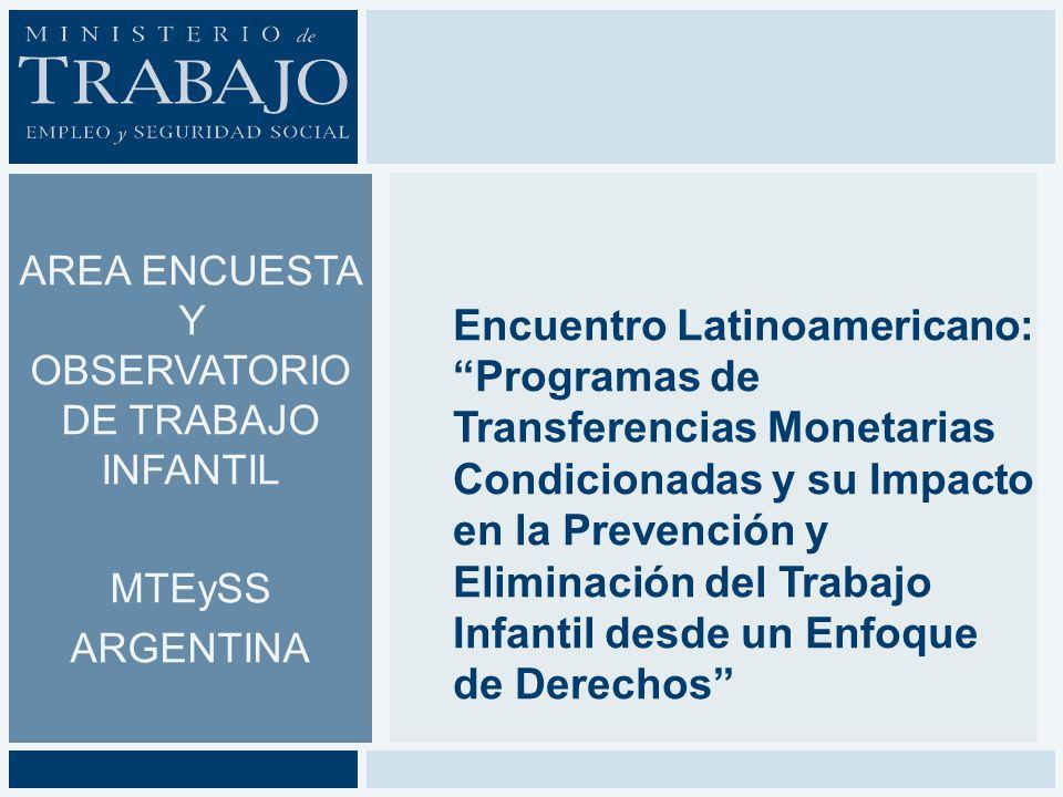 AREA ENCUESTA Y OBSERVATORIO DE TRABAJO INFANTIL MTEySS ARGENTINA Encuentro Latinoamericano: Programas de Transferencias Monetarias Condicionadas y su Impacto en la Prevención y Eliminación del Trabajo Infantil desde un Enfoque de Derechos