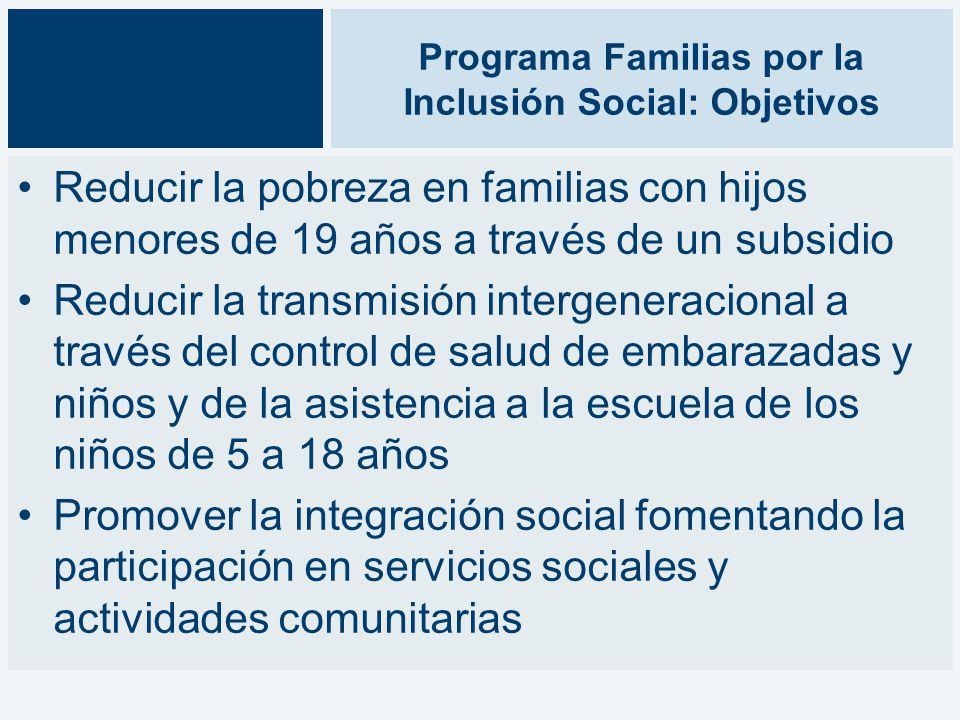 Programa Familias por la Inclusión Social: Objetivos Reducir la pobreza en familias con hijos menores de 19 años a través de un subsidio Reducir la transmisión intergeneracional a través del control de salud de embarazadas y niños y de la asistencia a la escuela de los niños de 5 a 18 años Promover la integración social fomentando la participación en servicios sociales y actividades comunitarias