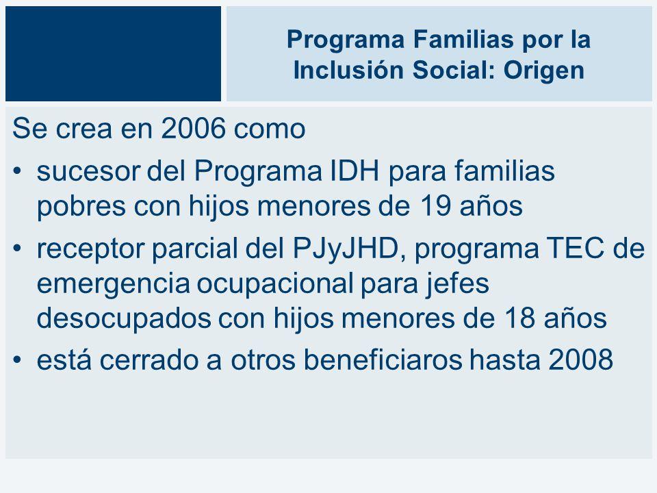 Programa Familias por la Inclusión Social: Origen Se crea en 2006 como sucesor del Programa IDH para familias pobres con hijos menores de 19 años receptor parcial del PJyJHD, programa TEC de emergencia ocupacional para jefes desocupados con hijos menores de 18 años está cerrado a otros beneficiaros hasta 2008