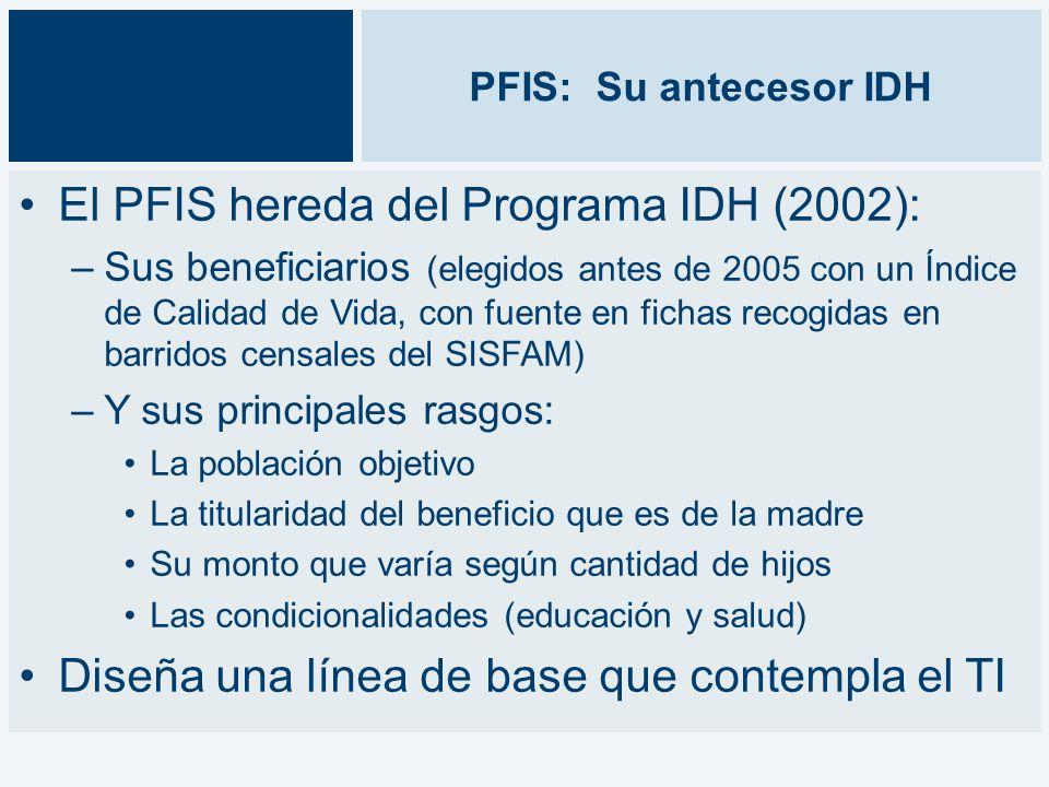 PFIS: Su antecesor IDH El PFIS hereda del Programa IDH (2002): –Sus beneficiarios (elegidos antes de 2005 con un Índice de Calidad de Vida, con fuente en fichas recogidas en barridos censales del SISFAM) –Y sus principales rasgos: La población objetivo La titularidad del beneficio que es de la madre Su monto que varía según cantidad de hijos Las condicionalidades (educación y salud) Diseña una línea de base que contempla el TI