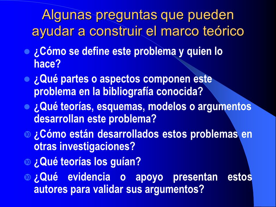Algunas preguntas que pueden ayudar a construir el marco teórico ¿Cómo se define este problema y quien lo hace? ¿Qué partes o aspectos componen este p