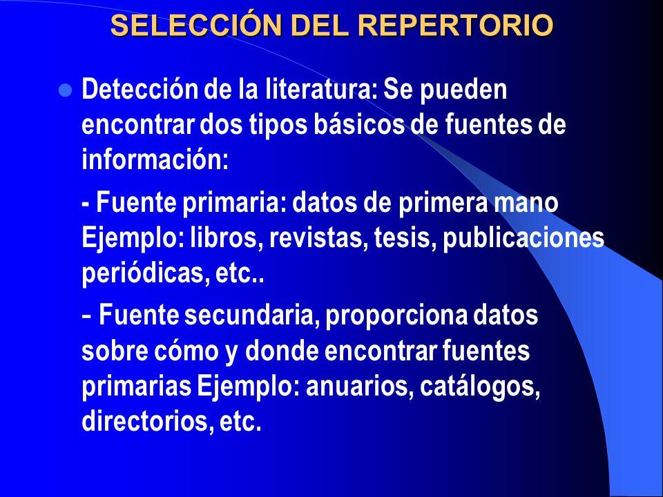 SELECCIÓN DEL REPERTORIO Detección de la literatura: Se pueden encontrar dos tipos básicos de fuentes de información: - Fuente primaria: datos de prim