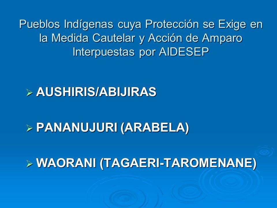 Pueblos Indígenas cuya Protección se Exige en la Medida Cautelar y Acción de Amparo Interpuestas por AIDESEP AUSHIRIS/ABIJIRAS AUSHIRIS/ABIJIRAS PANANUJURI (ARABELA) PANANUJURI (ARABELA) WAORANI (TAGAERI-TAROMENANE) WAORANI (TAGAERI-TAROMENANE)