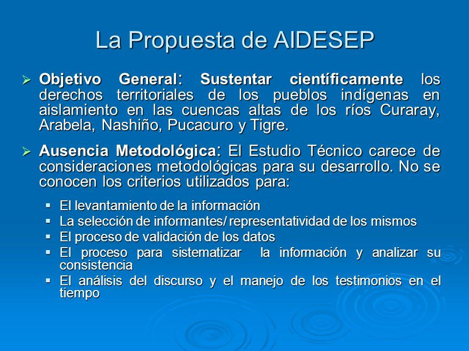 La Propuesta de AIDESEP Objetivo General : Sustentar científicamente los derechos territoriales de los pueblos indígenas en aislamiento en las cuencas altas de los ríos Curaray, Arabela, Nashiño, Pucacuro y Tigre.