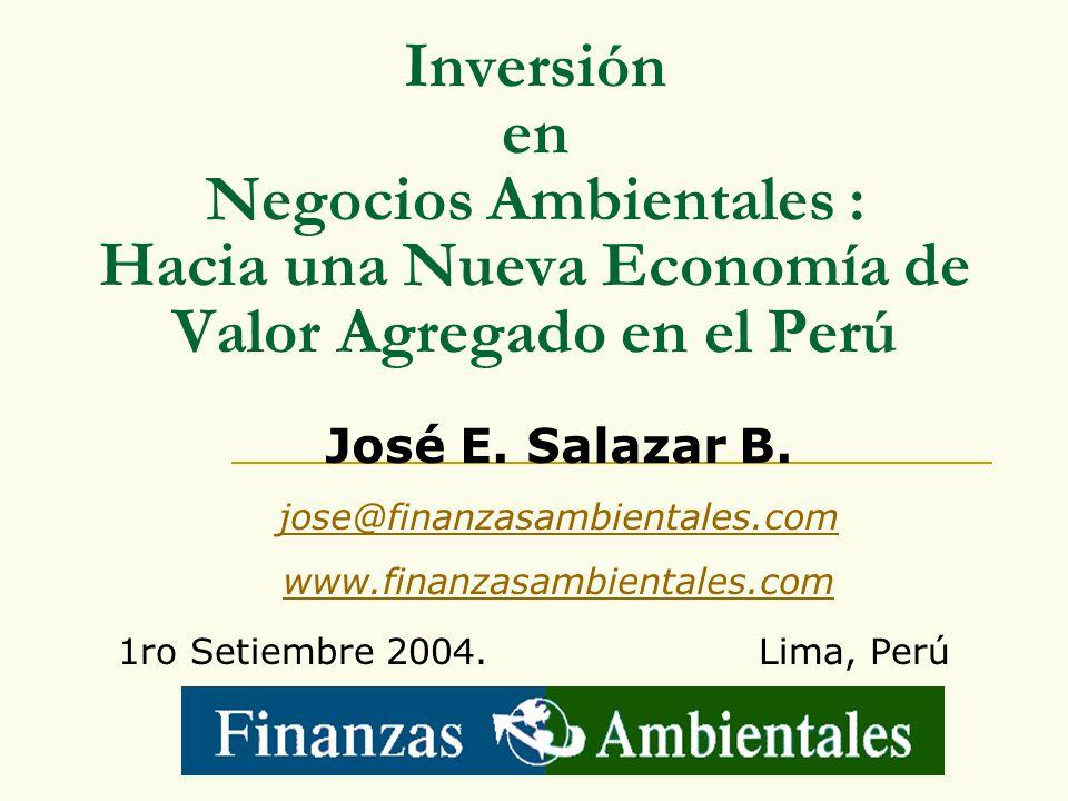 Inversión en Negocios Ambientales : Hacia una Nueva Economía de Valor Agregado en el Perú 1ro Setiembre 2004. Lima, Perú José E. Salazar B. jose@finan