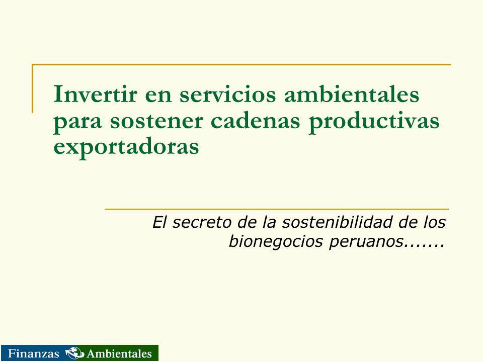 Invertir en servicios ambientales para sostener cadenas productivas exportadoras El secreto de la sostenibilidad de los bionegocios peruanos.......