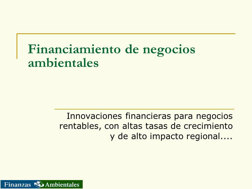 Financiamiento de negocios ambientales Innovaciones financieras para negocios rentables, con altas tasas de crecimiento y de alto impacto regional....