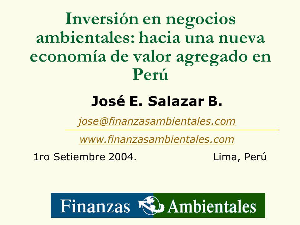 Inversión en negocios ambientales: hacia una nueva economía de valor agregado en Perú 1ro Setiembre 2004. Lima, Perú José E. Salazar B. jose@finanzasa