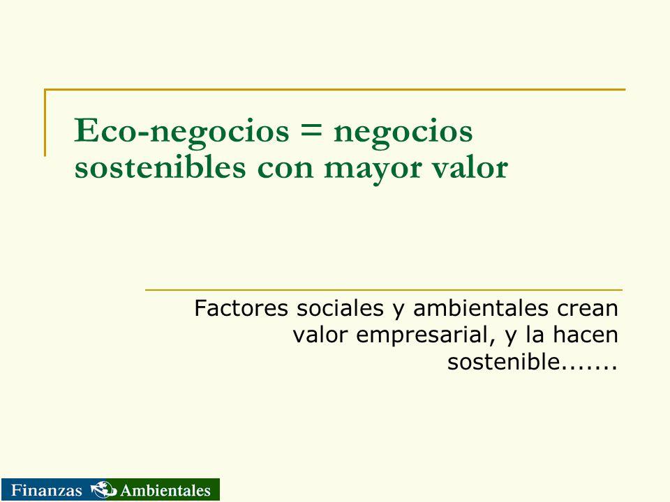 Eco-negocios = negocios sostenibles con mayor valor Factores sociales y ambientales crean valor empresarial, y la hacen sostenible.......