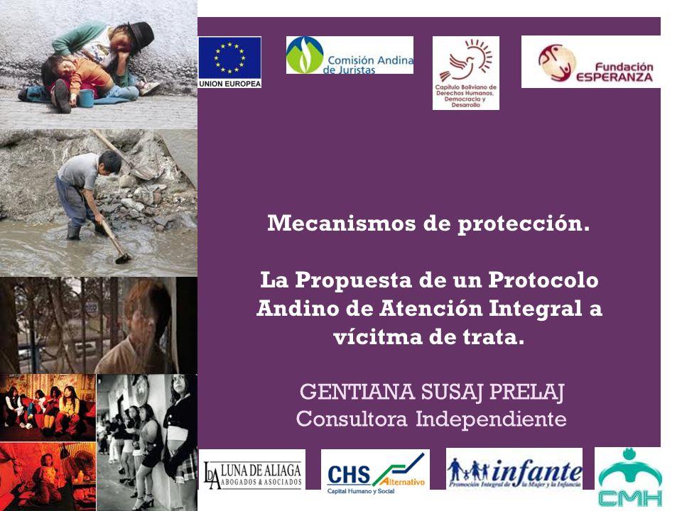 + Mecanismos de protección. La Propuesta de un Protocolo Andino de Atención Integral a vícitma de trata. GENTIANA SUSAJ PRELAJ Consultora Independient