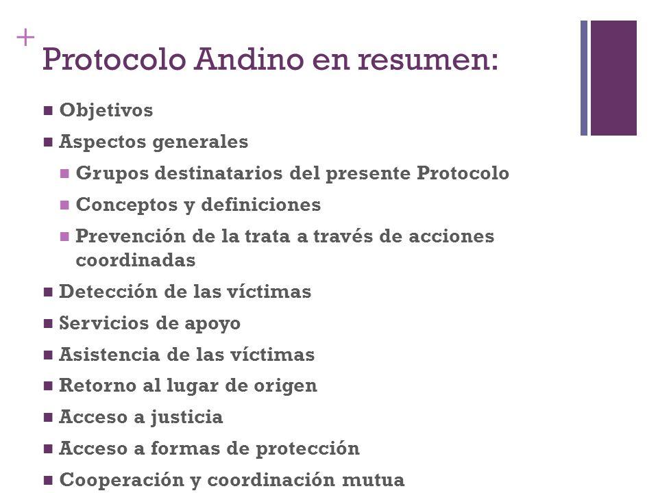 + Protocolo Andino en resumen: Objetivos Aspectos generales Grupos destinatarios del presente Protocolo Conceptos y definiciones Prevención de la trat