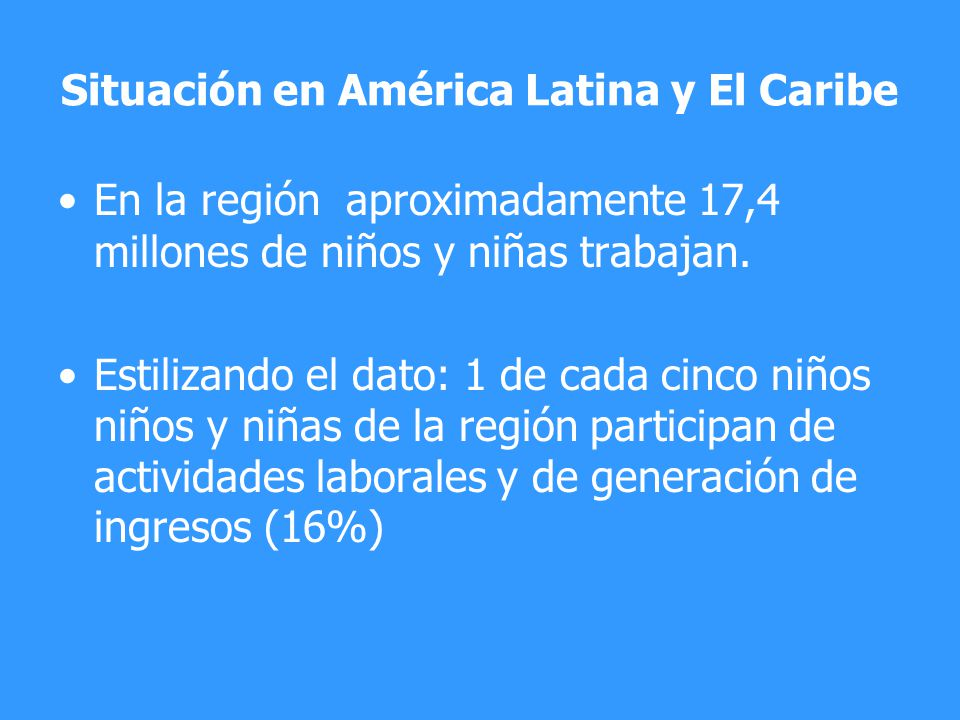 Situación en América Latina y El Caribe En la región aproximadamente 17,4 millones de niños y niñas trabajan. Estilizando el dato: 1 de cada cinco niñ