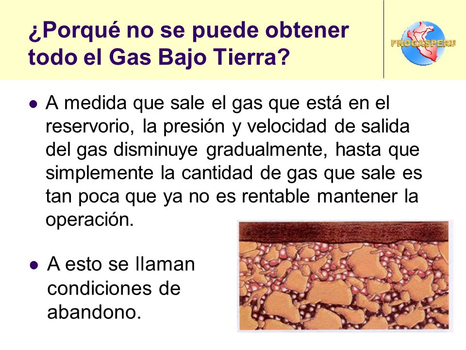 ¿Porqué no se puede obtener todo el Gas Bajo Tierra? A medida que sale el gas que está en el reservorio, la presión y velocidad de salida del gas dism