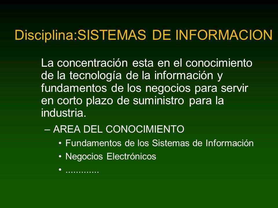 Disciplina:SISTEMAS DE INFORMACION La concentración esta en el conocimiento de la tecnología de la información y fundamentos de los negocios para servir en corto plazo de suministro para la industria.