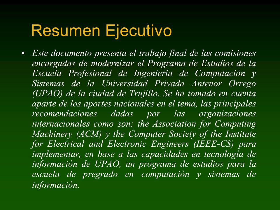Resumen Ejecutivo Este documento presenta el trabajo final de las comisiones encargadas de modernizar el Programa de Estudios de la Escuela Profesional de Ingeniería de Computación y Sistemas de la Universidad Privada Antenor Orrego (UPAO) de la ciudad de Trujillo.