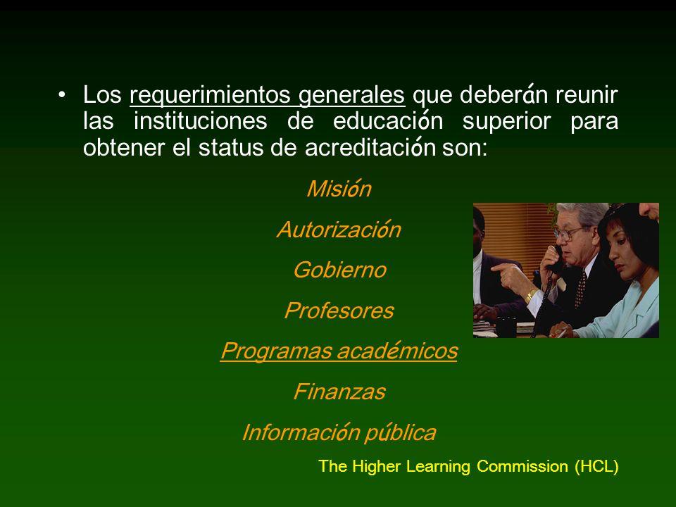 Los requerimientos generales que deber á n reunir las instituciones de educaci ó n superior para obtener el status de acreditaci ó n son: Misi ó n Autorizaci ó n Gobierno Profesores Programas acad é micos Finanzas Informaci ó n p ú blica The Higher Learning Commission (HCL)