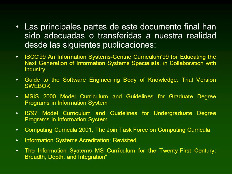 Las principales partes de este documento final han sido adecuadas o transferidas a nuestra realidad desde las siguientes publicaciones: ISCC 99 An Information Systems-Centric Curriculum 99 for Educating the Next Generation of Information Systems Specialists, in Collaboration with Industry Guide to the Software Engineering Body of Knowledge, Trial Version SWEBOK MSIS 2000 Model Curriculum and Guidelines for Graduate Degree Programs in Information System IS 97 Model Curriculum and Guidelines for Undergraduate Degree Programs in Information System Computing Curricula 2001, The Join Task Force on Computing Curricula Information Systems Acreditation: Revisited The Information Systems MS Curr í culum for the Twenty-First Century: Breadth, Depth, and Integration