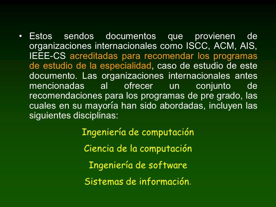 Estos sendos documentos que provienen de organizaciones internacionales como ISCC, ACM, AIS, IEEE-CS acreditadas para recomendar los programas de estudio de la especialidad, caso de estudio de este documento.