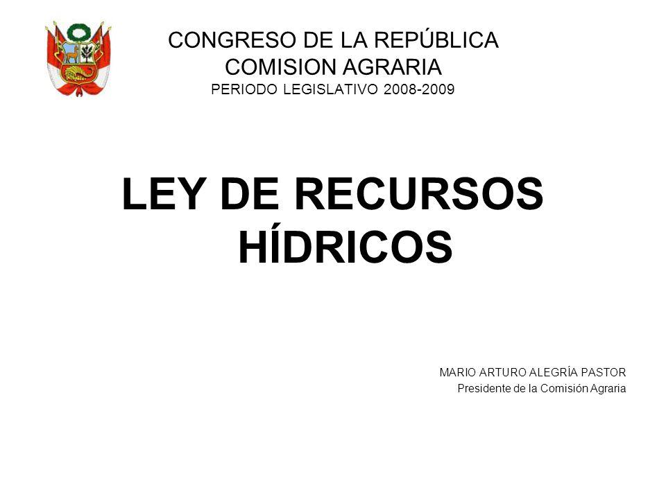 CONGRESO DE LA REPÚBLICA COMISION AGRARIA PERIODO LEGISLATIVO 2008-2009 LEY DE RECURSOS HÍDRICOS MARIO ARTURO ALEGRÍA PASTOR Presidente de la Comisión Agraria