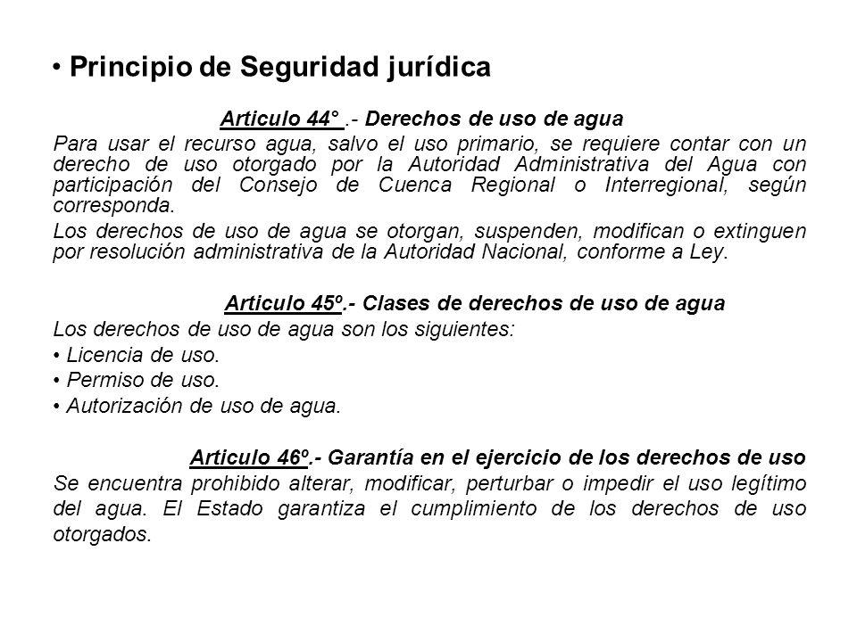 Principio de Seguridad jurídica Articulo 44°.- Derechos de uso de agua Para usar el recurso agua, salvo el uso primario, se requiere contar con un derecho de uso otorgado por la Autoridad Administrativa del Agua con participación del Consejo de Cuenca Regional o Interregional, según corresponda.