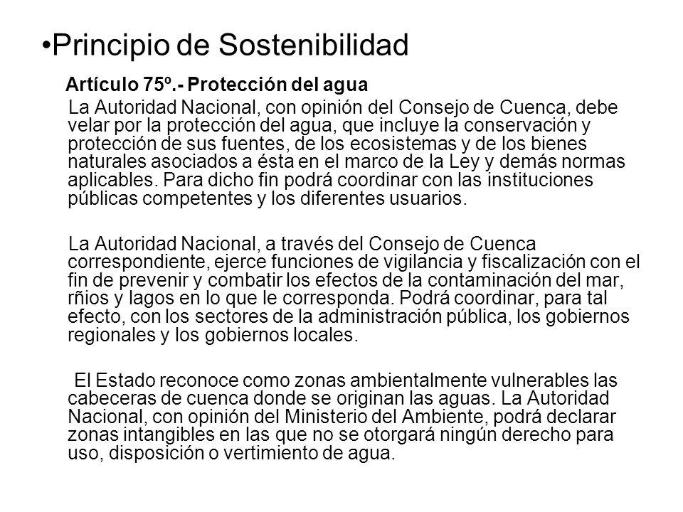 Principio de Sostenibilidad Artículo 75º.- Protección del agua La Autoridad Nacional, con opinión del Consejo de Cuenca, debe velar por la protección del agua, que incluye la conservación y protección de sus fuentes, de los ecosistemas y de los bienes naturales asociados a ésta en el marco de la Ley y demás normas aplicables.