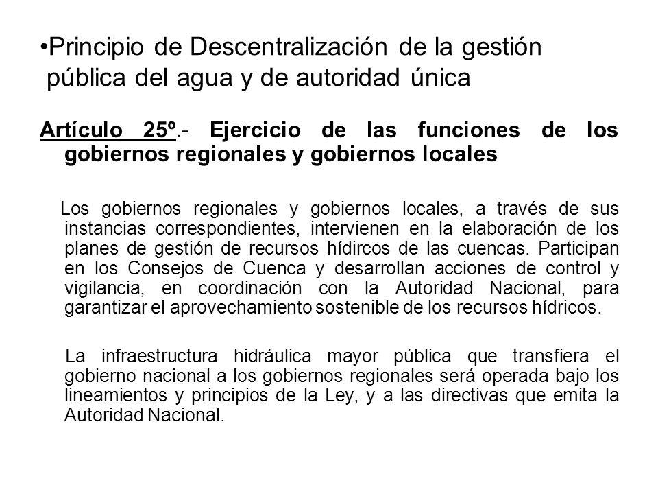 Principio de Descentralización de la gestión pública del agua y de autoridad única Artículo 25º.- Ejercicio de las funciones de los gobiernos regionales y gobiernos locales Los gobiernos regionales y gobiernos locales, a través de sus instancias correspondientes, intervienen en la elaboración de los planes de gestión de recursos hídircos de las cuencas.