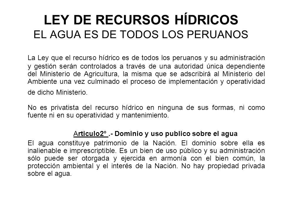LEY DE RECURSOS HÍDRICOS EL AGUA ES DE TODOS LOS PERUANOS La Ley que el recurso hídrico es de todos los peruanos y su administración y gestión serán controlados a través de una autoridad única dependiente del Ministerio de Agricultura, la misma que se adscribirá al Ministerio del Ambiente una vez culminado el proceso de implementación y operatividad de dicho Ministerio.
