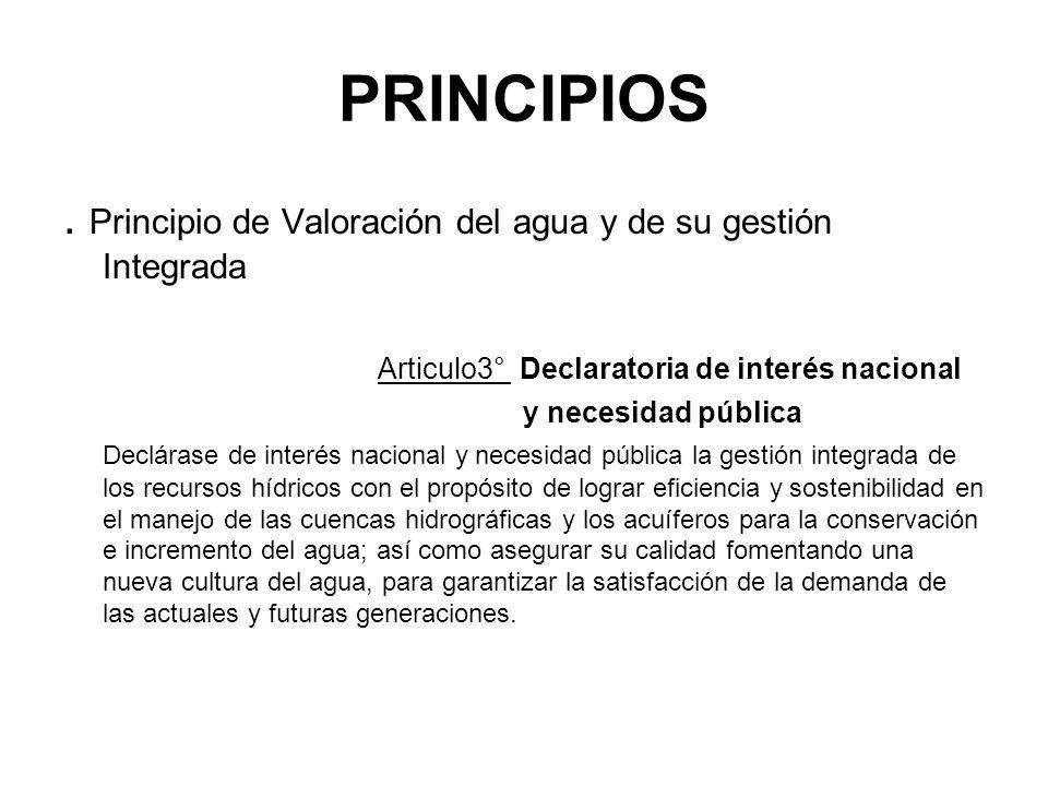 PRINCIPIOS. Principio de Valoración del agua y de su gestión Integrada Articulo3° Declaratoria de interés nacional y necesidad pública Declárase de in