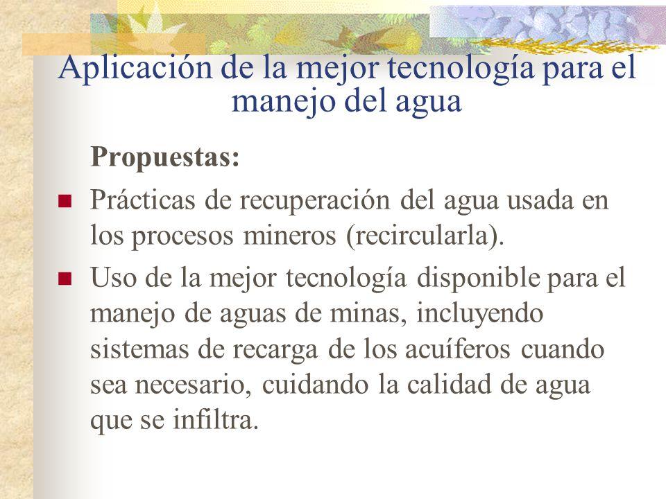 Aplicación de la mejor tecnología para el manejo del agua Propuestas: Prácticas de recuperación del agua usada en los procesos mineros (recircularla).