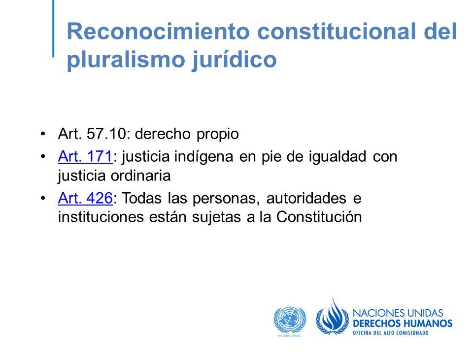 Reconocimiento constitucional del pluralismo jurídico Art. 57.10: derecho propio Art. 171: justicia indígena en pie de igualdad con justicia ordinaria