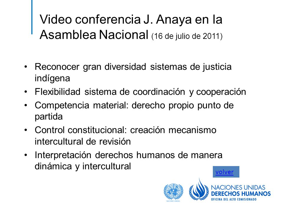 Video conferencia J. Anaya en la Asamblea Nacional (16 de julio de 2011) Reconocer gran diversidad sistemas de justicia indígena Flexibilidad sistema
