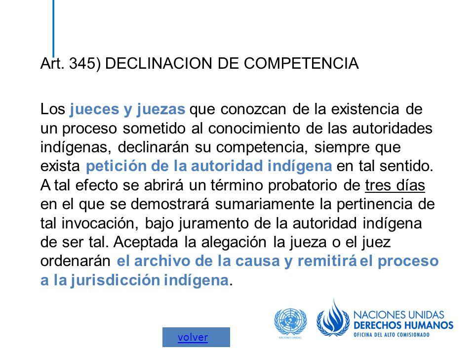 Art. 345) DECLINACION DE COMPETENCIA Los jueces y juezas que conozcan de la existencia de un proceso sometido al conocimiento de las autoridades indíg